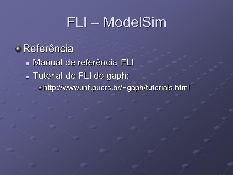 FLI – ModelSim Referência Manual de referência FLI Manual de referência FLI Tutorial de FLI do gaph: Tutorial de FLI do gaph:http://www.inf.pucrs.br/~