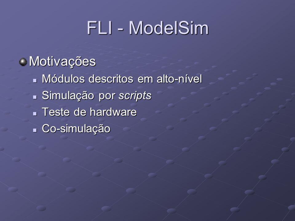FLI - ModelSim Motivações Módulos descritos em alto-nível Módulos descritos em alto-nível Simulação por scripts Simulação por scripts Teste de hardwar