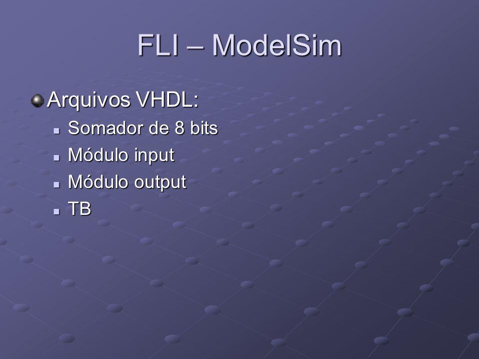 FLI – ModelSim Arquivos VHDL: Somador de 8 bits Somador de 8 bits Módulo input Módulo input Módulo output Módulo output TB TB