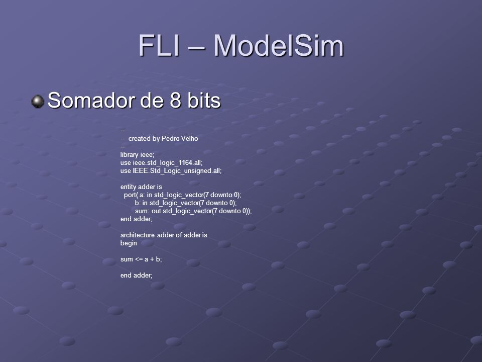 FLI – ModelSim Somador de 8 bits -- -- created by Pedro Velho -- library ieee; use ieee.std_logic_1164.all; use IEEE.Std_Logic_unsigned.all; entity ad