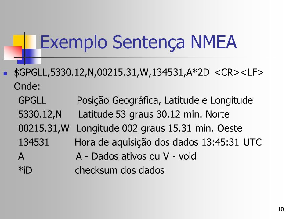 10 Exemplo Sentença NMEA $GPGLL,5330.12,N,00215.31,W,134531,A*2D Onde: GPGLL Posição Geográfica, Latitude e Longitude 5330.12,N Latitude 53 graus 30.1