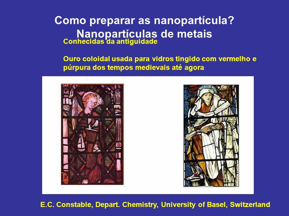 Como preparar as nanopartícula? Nanopartículas de metais E.C. Constable, Depart. Chemistry, University of Basel, Switzerland Conhecidas da antiguidade