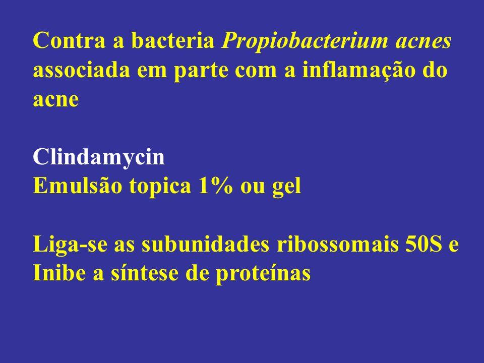 Contra a bacteria Propiobacterium acnes associada em parte com a inflamação do acne Clindamycin Emulsão topica 1% ou gel Liga-se as subunidades riboss