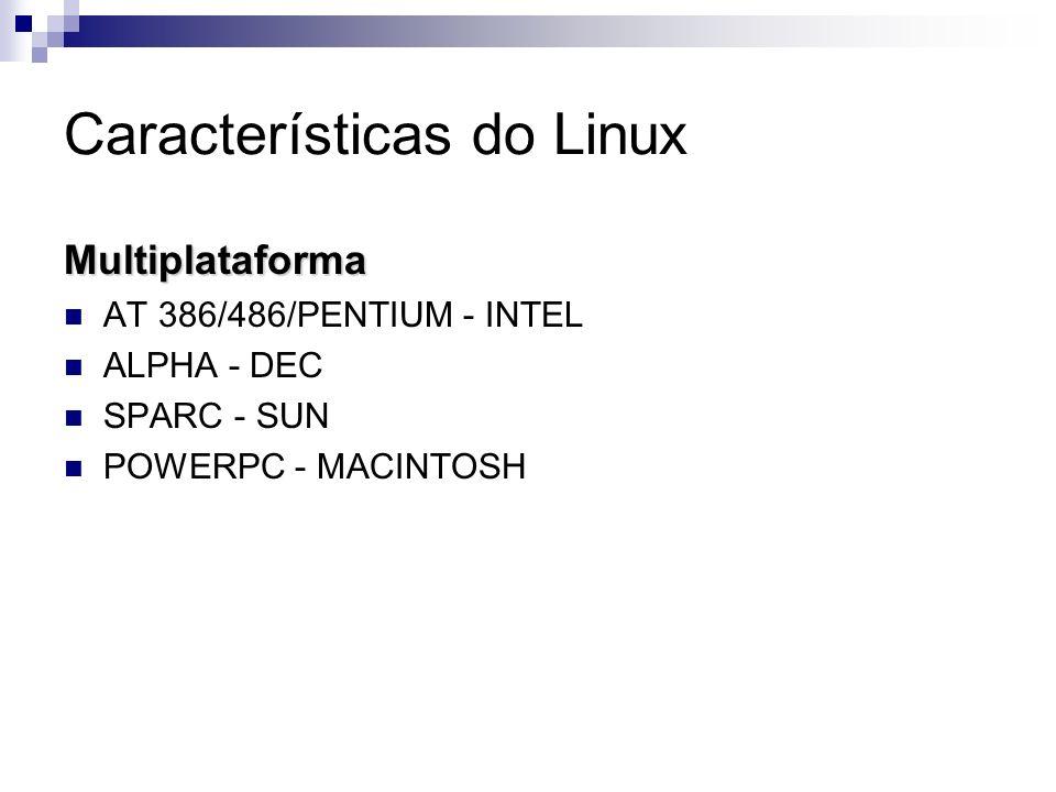 Características do Linux Multiplataforma AT 386/486/PENTIUM - INTEL ALPHA - DEC SPARC - SUN POWERPC - MACINTOSH