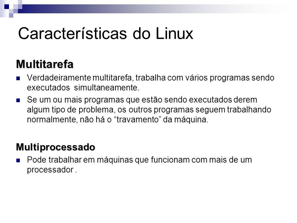 Características do Linux Multitarefa Verdadeiramente multitarefa, trabalha com vários programas sendo executados simultaneamente. Se um ou mais progra