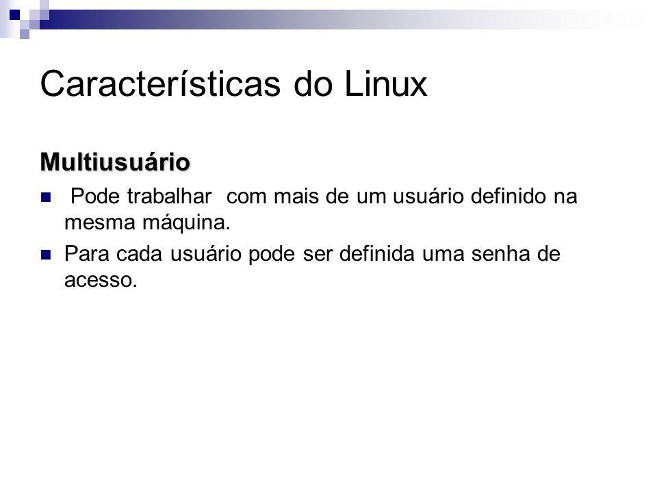 Características do Linux Multiusuário Pode trabalhar com mais de um usuário definido na mesma máquina. Para cada usuário pode ser definida uma senha d