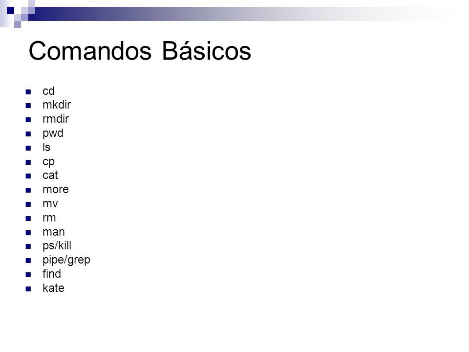 Comandos Básicos cd mkdir rmdir pwd ls cp cat more mv rm man ps/kill pipe/grep find kate
