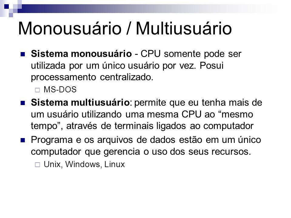 Monousuário / Multiusuário Sistema monousuário - CPU somente pode ser utilizada por um único usuário por vez. Posui processamento centralizado. MS-DOS