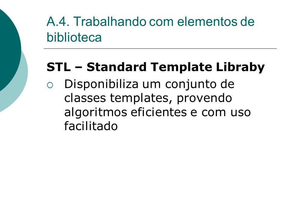 A.4. Trabalhando com elementos de biblioteca STL – Standard Template Libraby Disponibiliza um conjunto de classes templates, provendo algoritmos efici