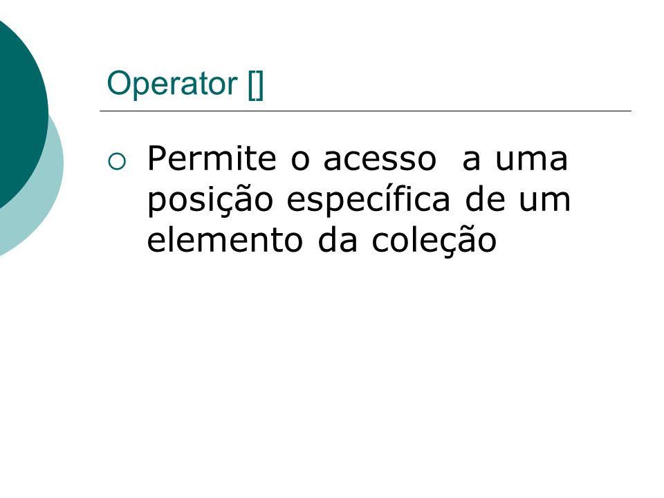 Operator [] Permite o acesso a uma posição específica de um elemento da coleção