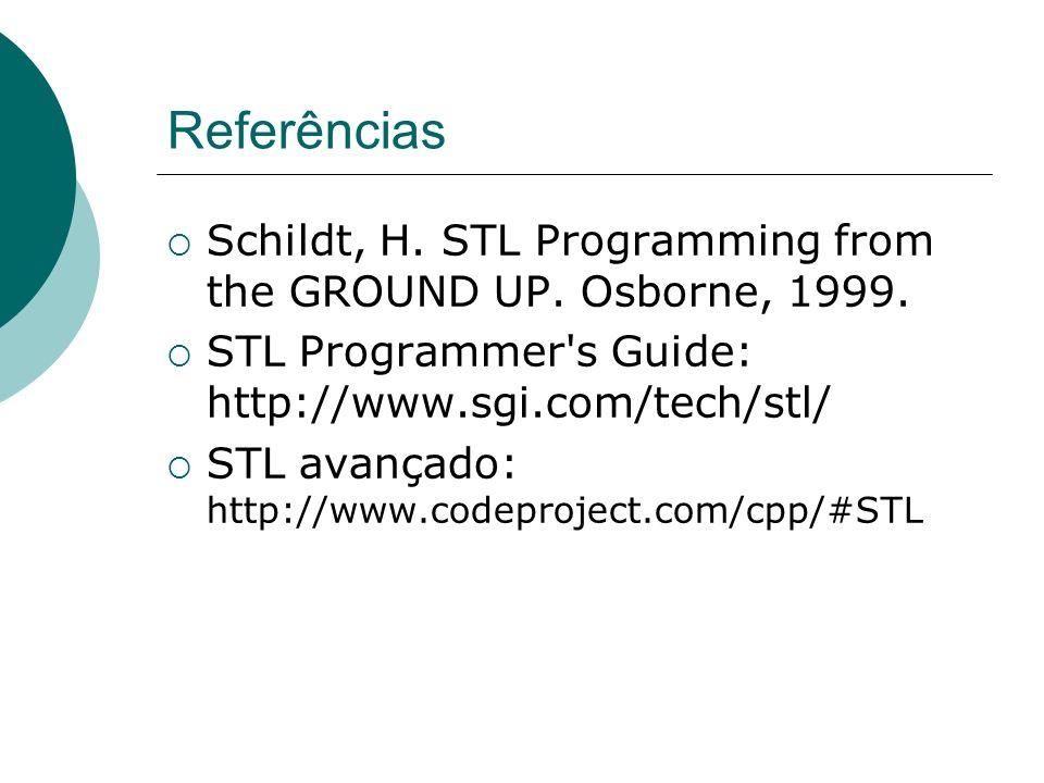 Referências Schildt, H. STL Programming from the GROUND UP. Osborne, 1999. STL Programmer's Guide: http://www.sgi.com/tech/stl/ STL avançado: http://w
