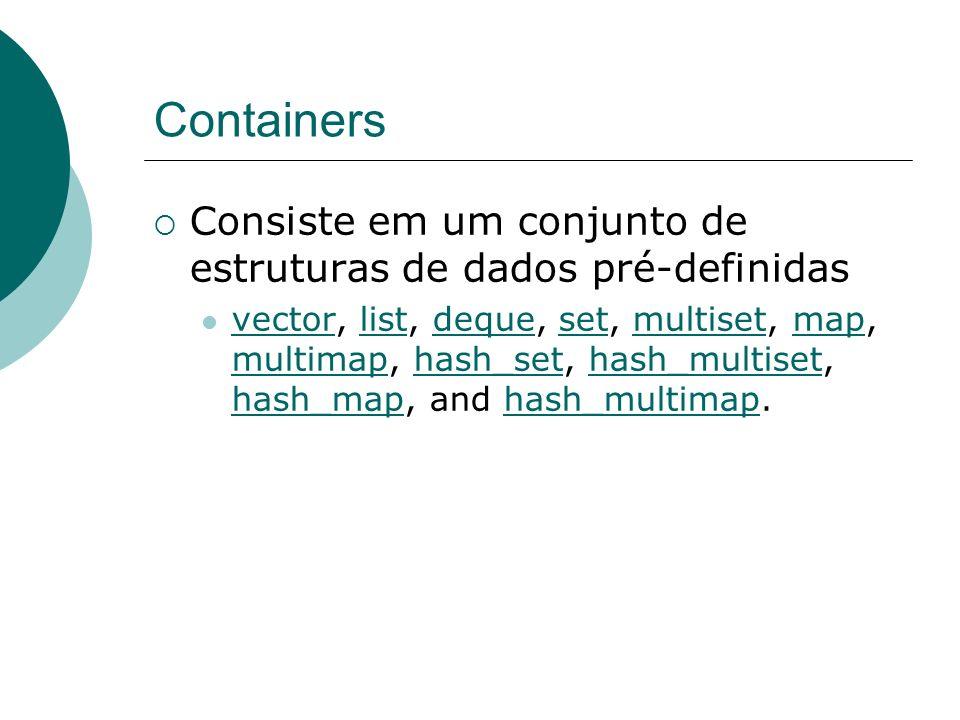 Containers Consiste em um conjunto de estruturas de dados pré-definidas vector, list, deque, set, multiset, map, multimap, hash_set, hash_multiset, hash_map, and hash_multimap.