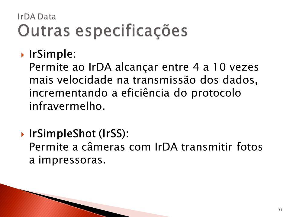 IrSimple: Permite ao IrDA alcançar entre 4 a 10 vezes mais velocidade na transmissão dos dados, incrementando a eficiência do protocolo infravermelho.