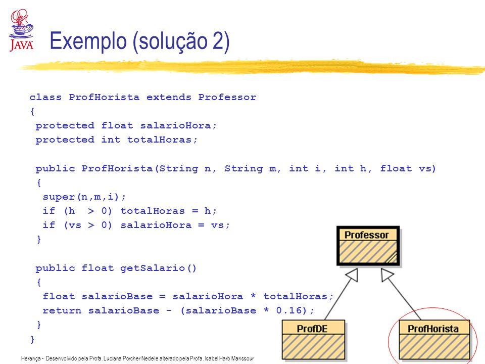 Herança - Desenvolvido pela Profa. Luciana Porcher Nedel e alterado pela Profa. Isabel Harb Manssour Exemplo (solução 2) class ProfHorista extends Pro
