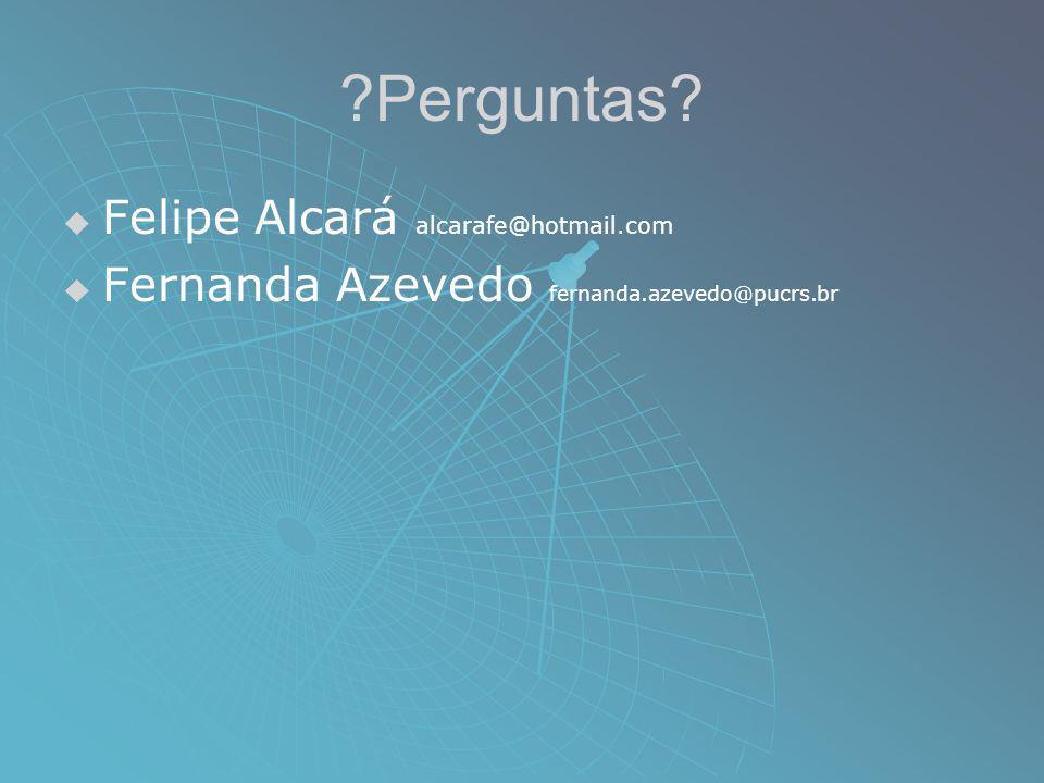 ?Perguntas? Felipe Alcará alcarafe@hotmail.com Fernanda Azevedo fernanda.azevedo@pucrs.br