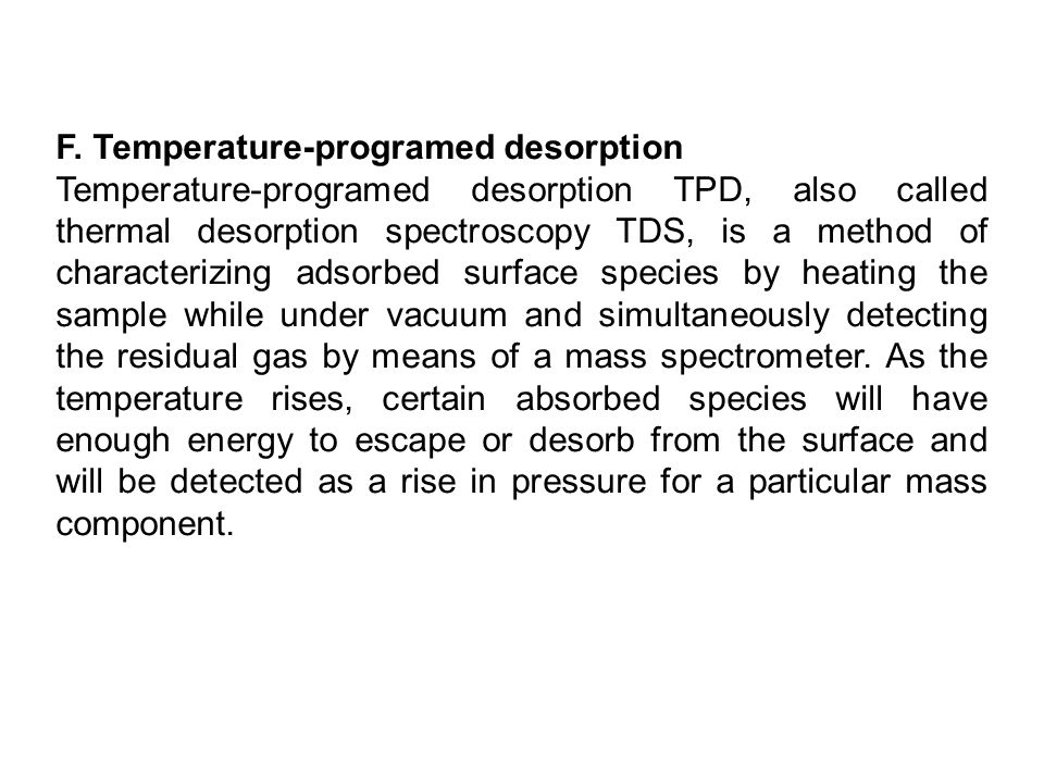 F. Temperature-programed desorption Temperature-programed desorption TPD, also called thermal desorption spectroscopy TDS, is a method of characterizi