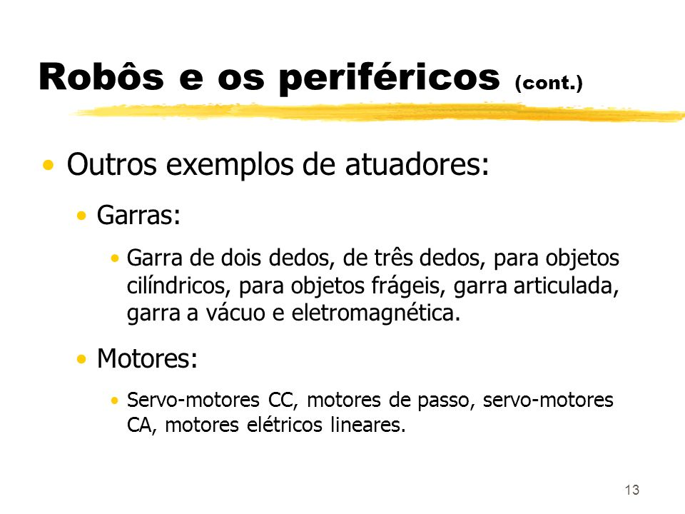 13 Robôs e os periféricos (cont.) Outros exemplos de atuadores: Garras: Garra de dois dedos, de três dedos, para objetos cilíndricos, para objetos frá