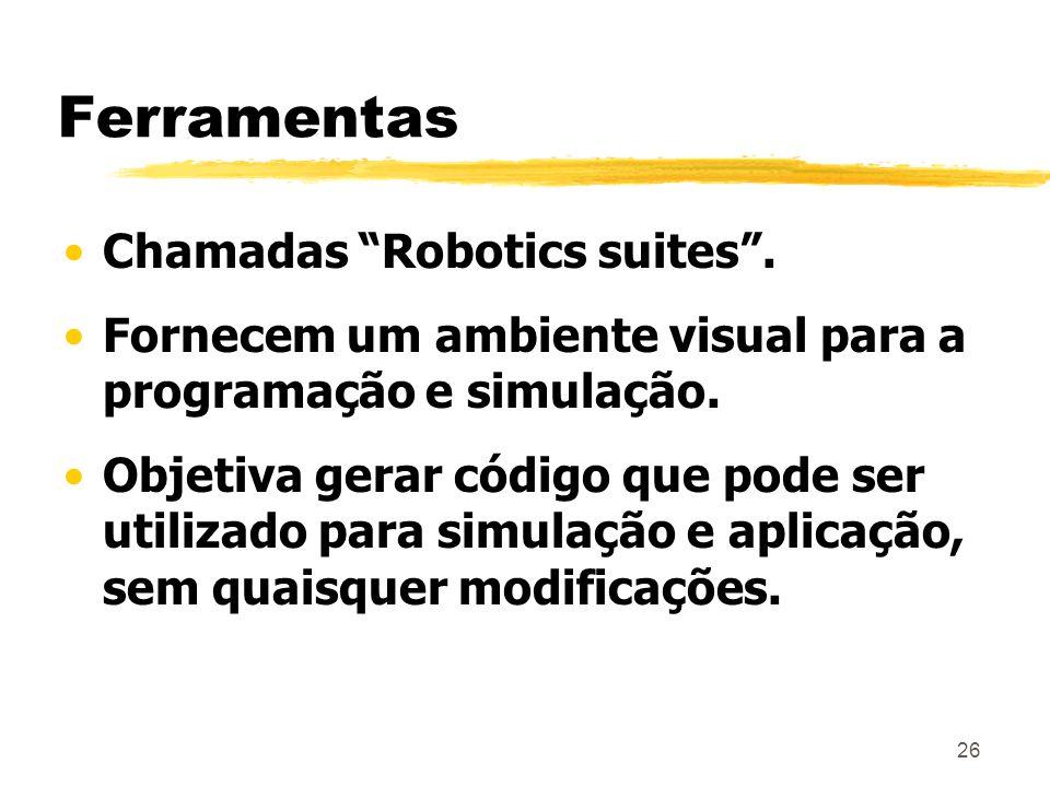 26 Ferramentas Chamadas Robotics suites. Fornecem um ambiente visual para a programação e simulação. Objetiva gerar código que pode ser utilizado para