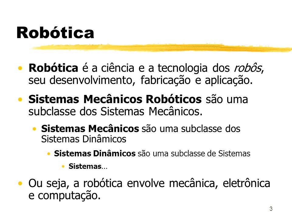 3 Robótica Robótica é a ciência e a tecnologia dos robôs, seu desenvolvimento, fabricação e aplicação. Sistemas Mecânicos Robóticos são uma subclasse