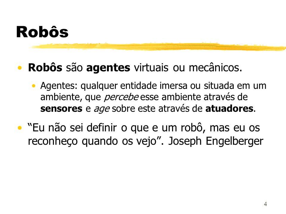 4 Robôs Robôs são agentes virtuais ou mecânicos. Agentes: qualquer entidade imersa ou situada em um ambiente, que percebe esse ambiente através de sen