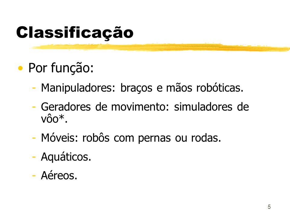 5 Classificação Por função: -Manipuladores: braços e mãos robóticas. -Geradores de movimento: simuladores de vôo*. -Móveis: robôs com pernas ou rodas.