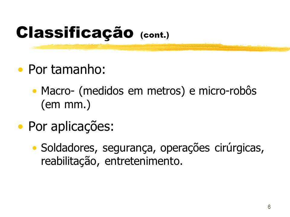 6 Classificação (cont.) Por tamanho: Macro- (medidos em metros) e micro-robôs (em mm.) Por aplicações: Soldadores, segurança, operações cirúrgicas, re