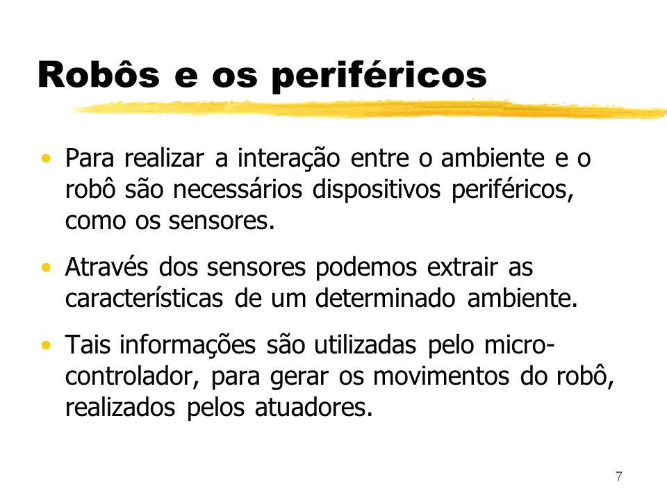 7 Robôs e os periféricos Para realizar a interação entre o ambiente e o robô são necessários dispositivos periféricos, como os sensores. Através dos s