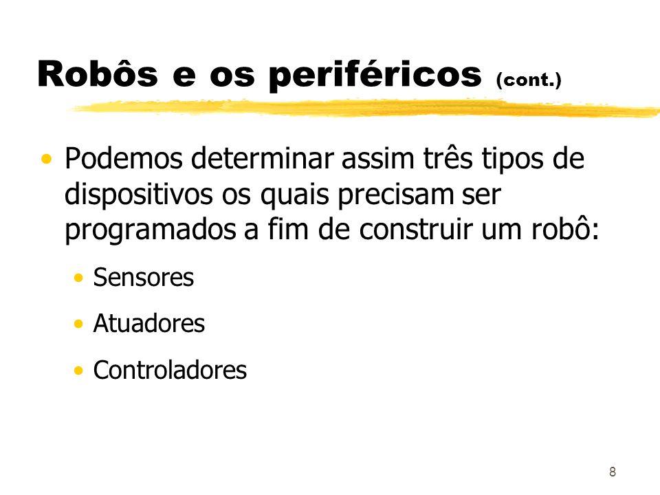 8 Robôs e os periféricos (cont.) Podemos determinar assim três tipos de dispositivos os quais precisam ser programados a fim de construir um robô: Sen
