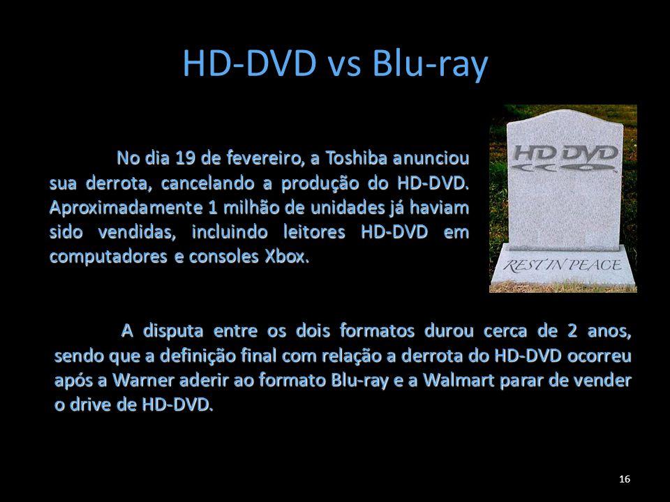 HD-DVD vs Blu-ray 16 No dia 19 de fevereiro, a Toshiba anunciou sua derrota, cancelando a produção do HD-DVD. Aproximadamente 1 milhão de unidades já