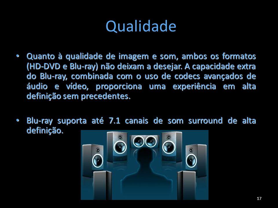 17 Qualidade Quanto à qualidade de imagem e som, ambos os formatos (HD-DVD e Blu-ray) não deixam a desejar. A capacidade extra do Blu-ray, combinada c