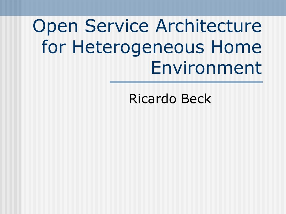 Open Service Architecture for Heterogeneous Home Environment Ricardo Beck