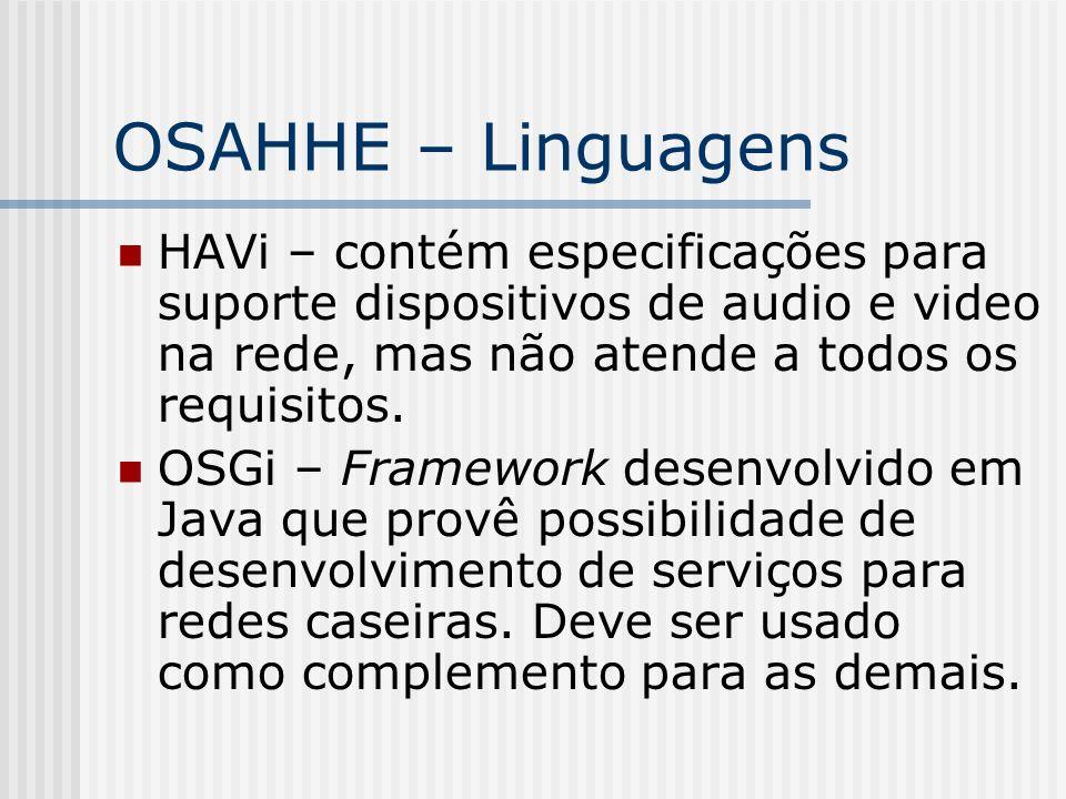 OSAHHE – Linguagens HAVi – contém especificações para suporte dispositivos de audio e video na rede, mas não atende a todos os requisitos. OSGi – Fram
