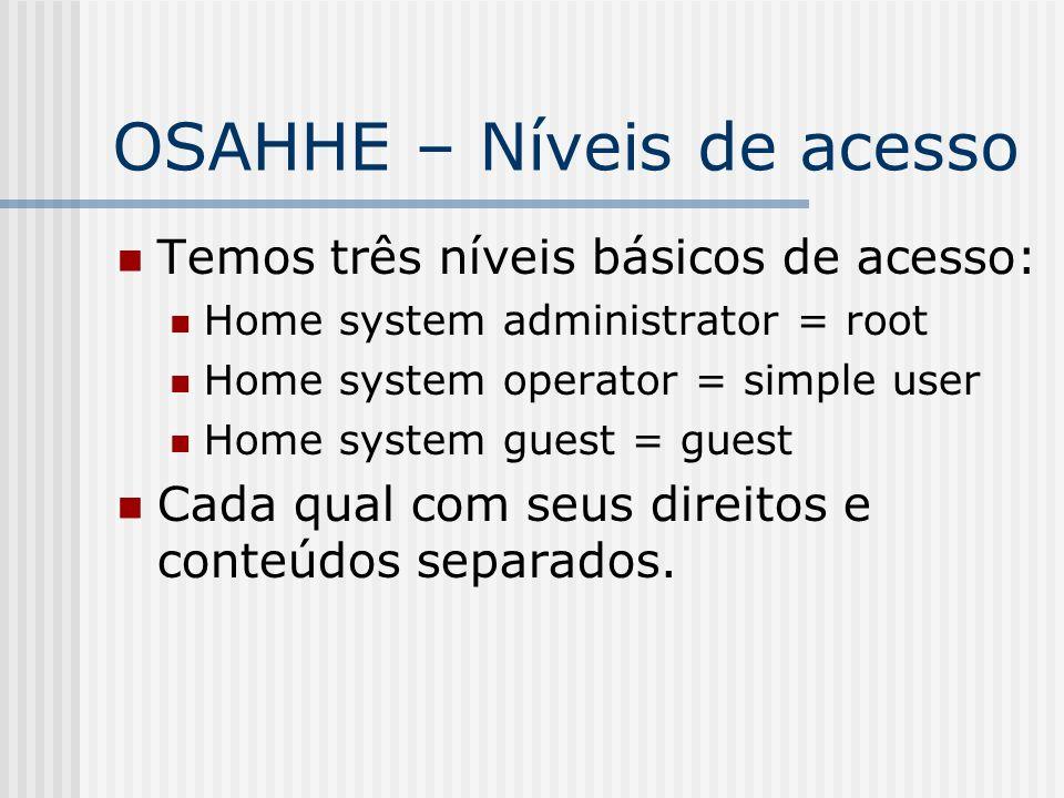 OSAHHE – Níveis de acesso Temos três níveis básicos de acesso: Home system administrator = root Home system operator = simple user Home system guest = guest Cada qual com seus direitos e conteúdos separados.