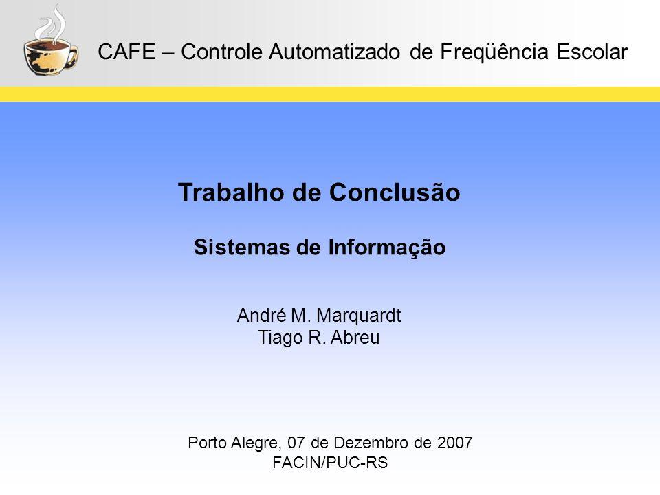 1 CAFE – Controle Automatizado de Freqüência Escolar Trabalho de Conclusão Sistemas de Informação André M. Marquardt Tiago R. Abreu Porto Alegre, 07 d