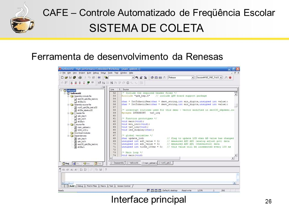 26 CAFE – Controle Automatizado de Freqüência Escolar Ferramenta de desenvolvimento da Renesas SISTEMA DE COLETA Interface principal
