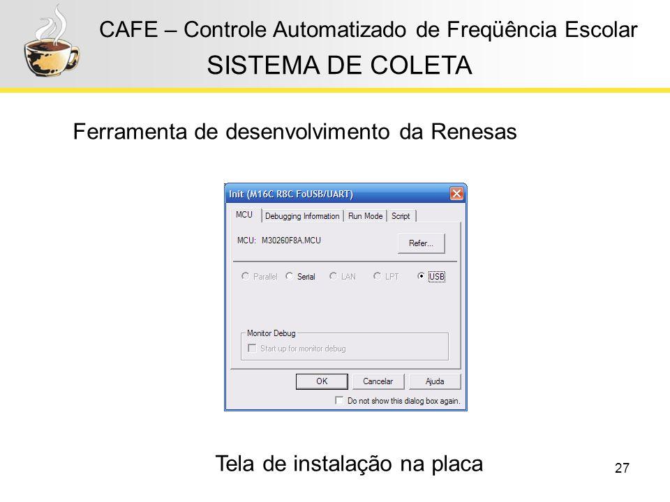 27 CAFE – Controle Automatizado de Freqüência Escolar Ferramenta de desenvolvimento da Renesas SISTEMA DE COLETA Tela de instalação na placa