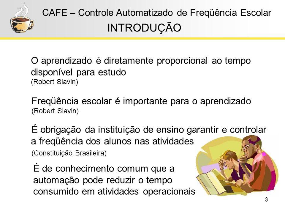 3 CAFE – Controle Automatizado de Freqüência Escolar INTRODUÇÃO Freqüência escolar é importante para o aprendizado (Robert Slavin) É obrigação da inst