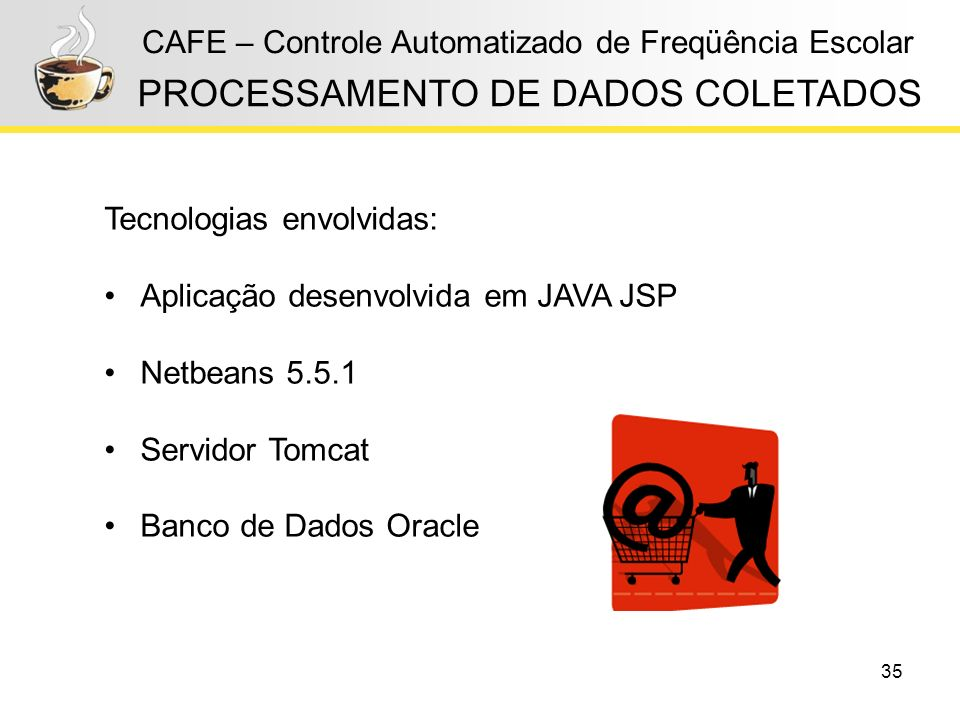 35 CAFE – Controle Automatizado de Freqüência Escolar PROCESSAMENTO DE DADOS COLETADOS Tecnologias envolvidas: Aplicação desenvolvida em JAVA JSP Netb
