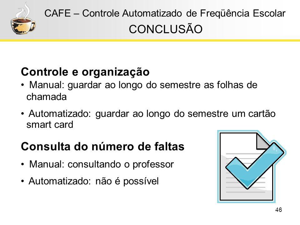 46 CAFE – Controle Automatizado de Freqüência Escolar CONCLUSÃO Controle e organização Manual: guardar ao longo do semestre as folhas de chamada Autom