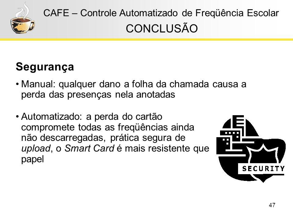 47 CAFE – Controle Automatizado de Freqüência Escolar CONCLUSÃO Segurança Manual: qualquer dano a folha da chamada causa a perda das presenças nela an