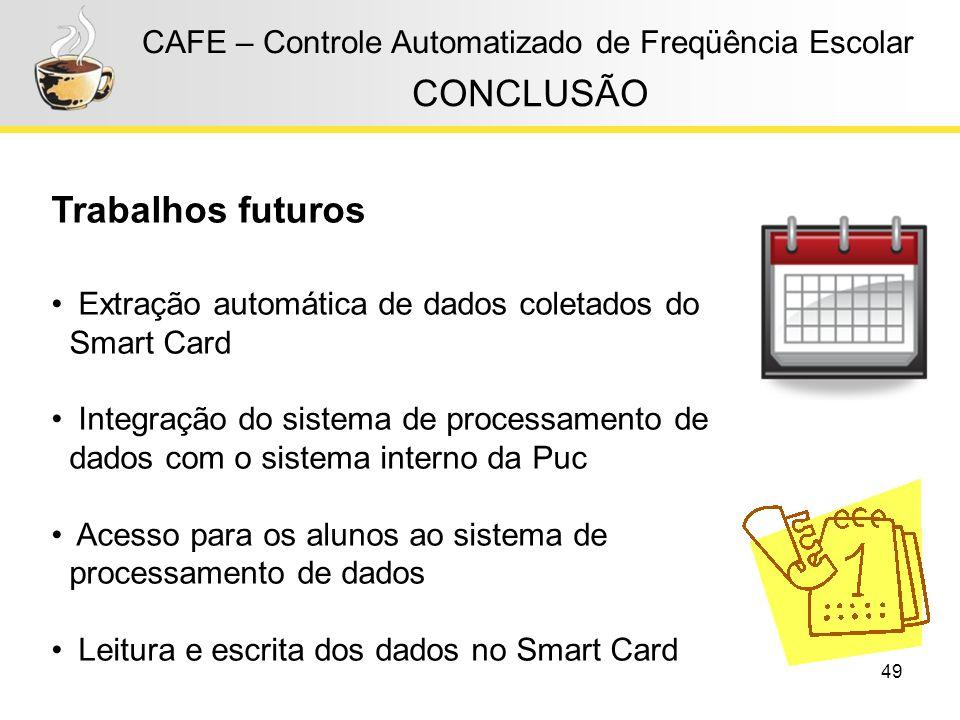 49 CAFE – Controle Automatizado de Freqüência Escolar CONCLUSÃO Trabalhos futuros Extração automática de dados coletados do Smart Card Integração do s