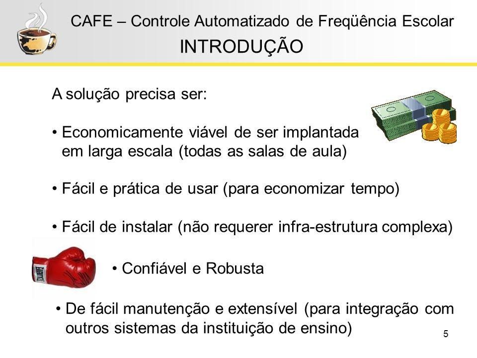 5 CAFE – Controle Automatizado de Freqüência Escolar INTRODUÇÃO A solução precisa ser: Economicamente viável de ser implantada em larga escala (todas