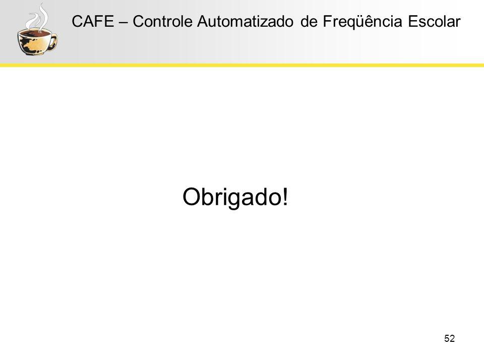 52 CAFE – Controle Automatizado de Freqüência Escolar Obrigado!
