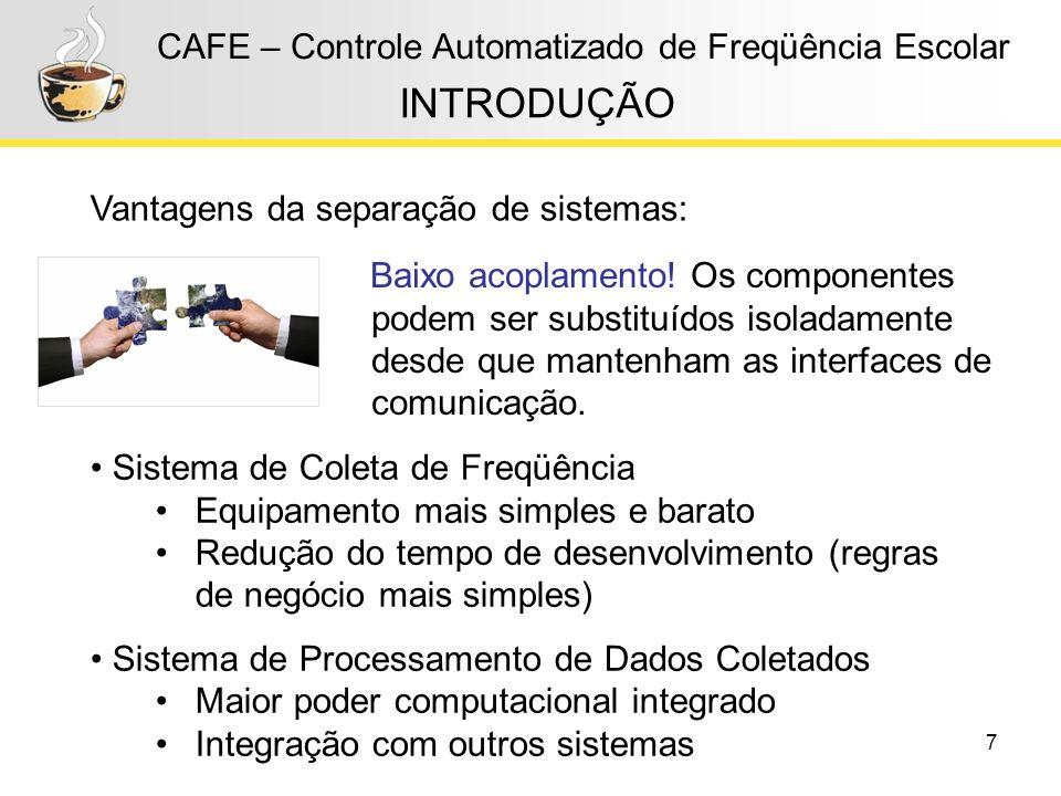 7 CAFE – Controle Automatizado de Freqüência Escolar INTRODUÇÃO Sistema de Coleta de Freqüência Equipamento mais simples e barato Redução do tempo de