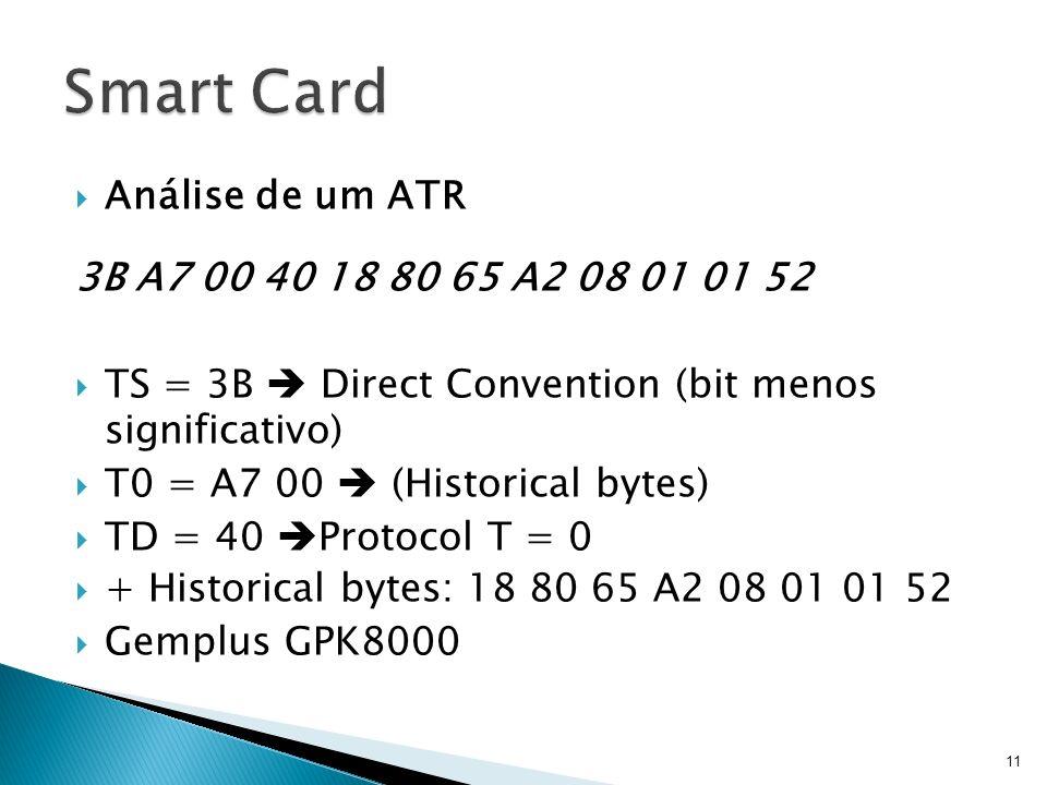 Análise de um ATR 3B A7 00 40 18 80 65 A2 08 01 01 52 TS = 3B Direct Convention (bit menos significativo) T0 = A7 00 (Historical bytes) TD = 40 Protoc