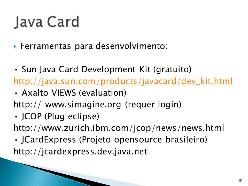Ferramentas para desenvolvimento: Sun Java Card Development Kit (gratuito) http://java.sun.com/products/javacard/dev_kit.html Axalto VIEWS (evaluation