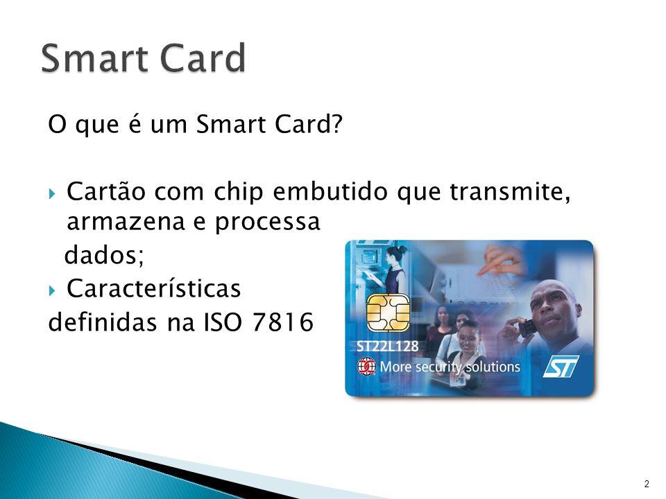 O que é um Smart Card? Cartão com chip embutido que transmite, armazena e processa dados; Características definidas na ISO 7816 2