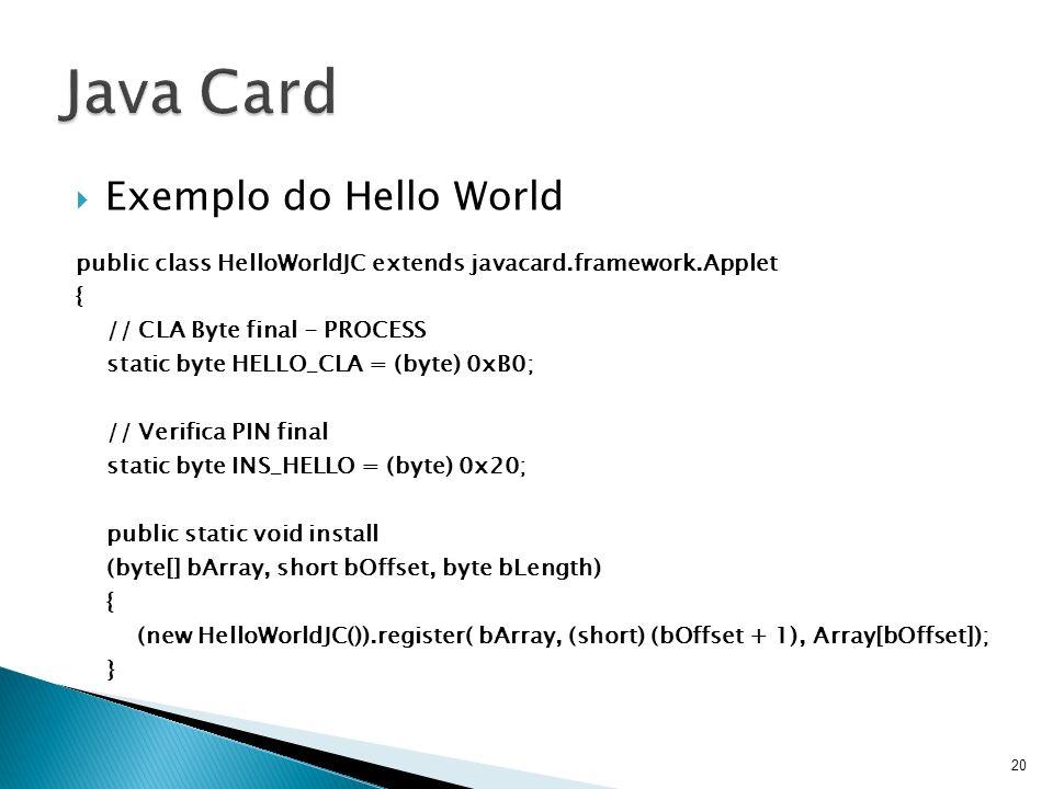 Exemplo do Hello World public class HelloWorldJC extends javacard.framework.Applet { // CLA Byte final - PROCESS static byte HELLO_CLA = (byte) 0xB0;