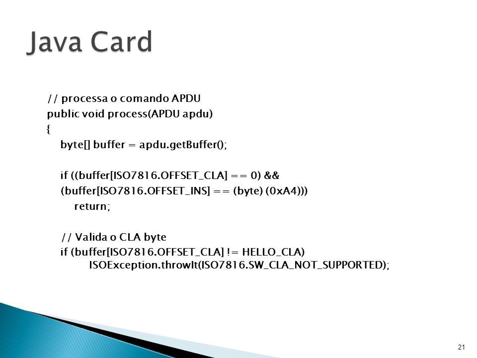 // processa o comando APDU public void process(APDU apdu) { byte[] buffer = apdu.getBuffer(); if ((buffer[ISO7816.OFFSET_CLA] == 0) && (buffer[ISO7816