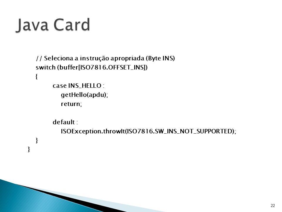 // Seleciona a instrução apropriada (Byte INS) switch (buffer[ISO7816.OFFSET_INS]) { case INS_HELLO : getHello(apdu); return; default : ISOException.t